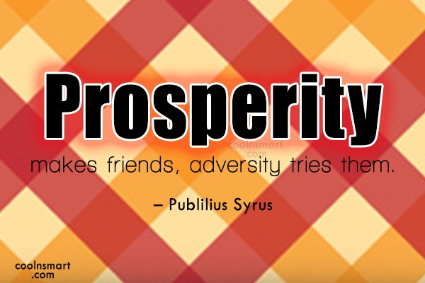 prosperity gains friend adversity tries them What does the proverb prosperity makes friends, adversity tries them mean learn the meaning, expansion, explanation, and origin of proverb prosperity makes friends, adversity tries them.