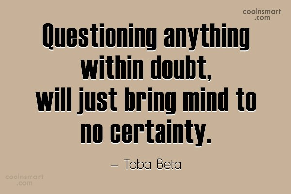 Doubt Quote: Questioning anything within doubt,will just bring mind...