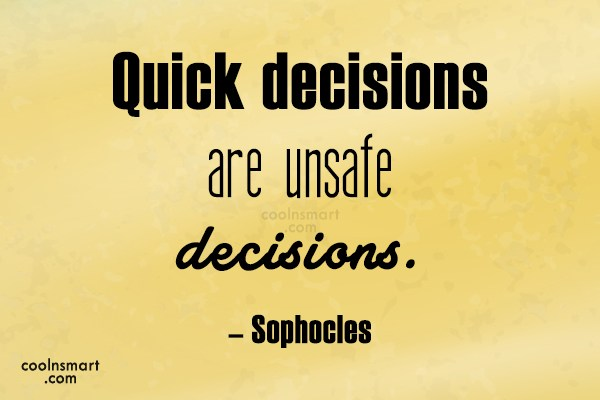 Quote: Quick decisions are unsafe decisions. – Sophocles