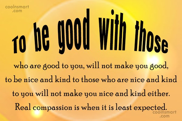 Compassion Quote: To be good with those who are...