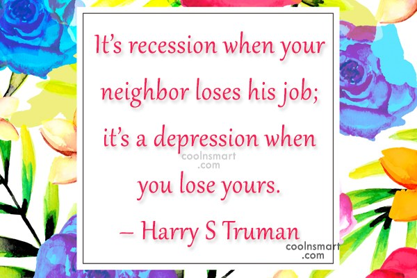 Quote: It's recession when your neighbor loses his...
