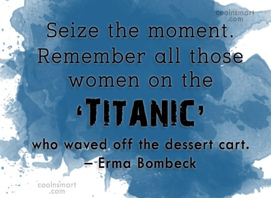 Quote: Seize the moment. Remember all those women...