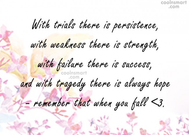 Failure Quote: With trials there is persistence, with weakness...