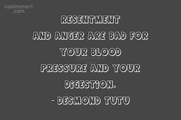 Quote: Resentment and anger are bad for your...
