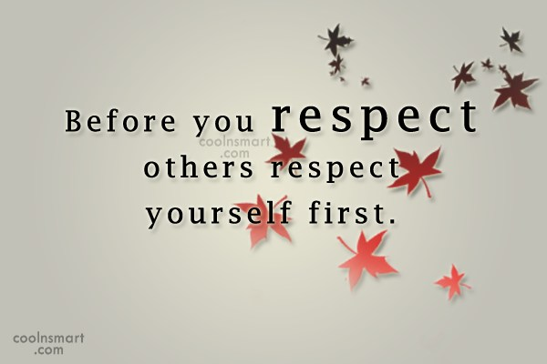 Respect Quote: Before you respect others respect yourself first.