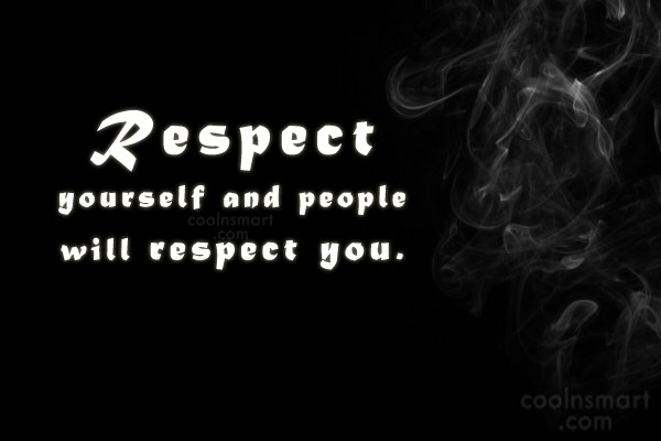 Quote: Respect yourself and people will respect you.