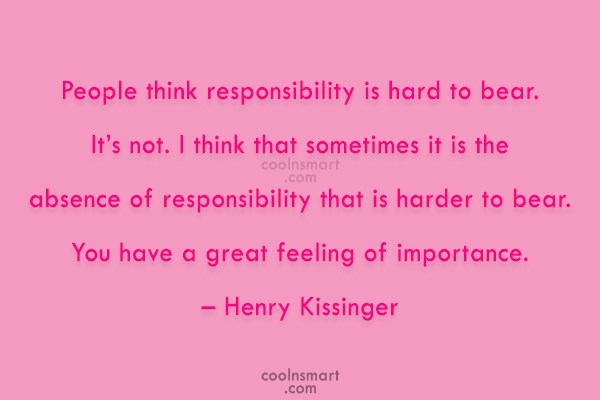 Responsibility Quote: People think responsibility is hard to bear....