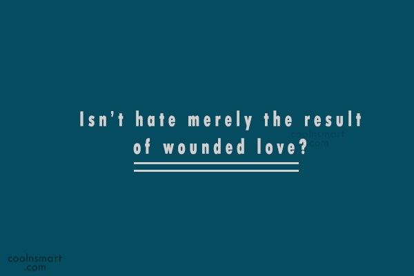 Hate Quote: Isn't hate merely the result of wounded...