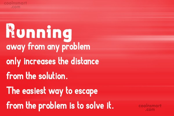 Problem Quote: Running away from any problem only increases...