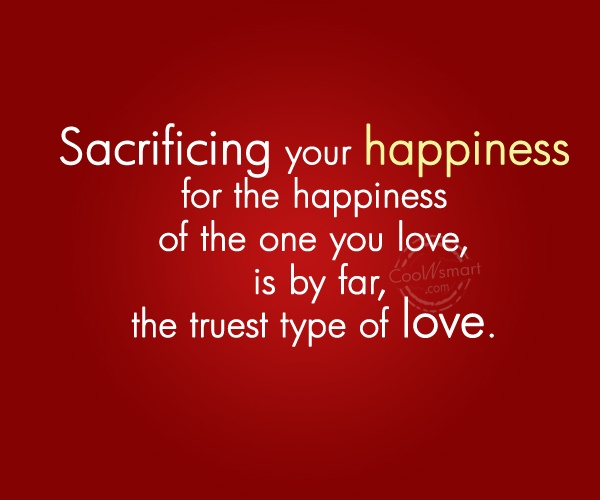 Sacrifice Quote: Sacrificing your happiness for the happiness of...