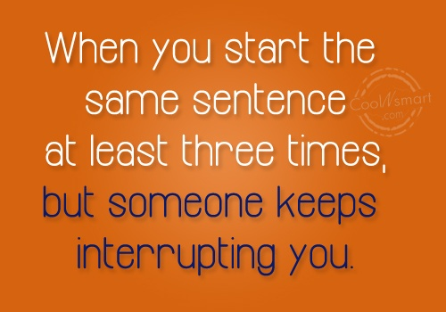 Funny Frustrating Moments Quote: When you start the same sentence at...