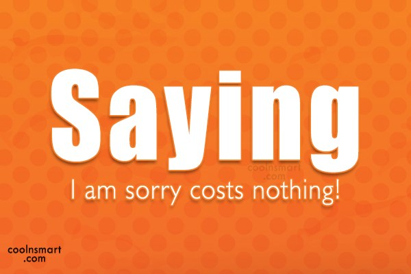 Sorry Quote: Saying I am sorry costs nothing!