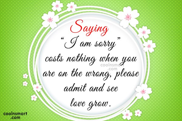 "Sorry Quote: Saying ""I am sorry"" costs nothing when..."
