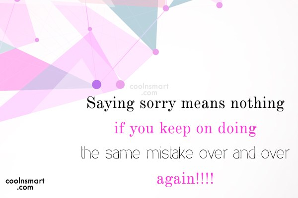 Sorry Quote: Saying sorry means nothing if you keep...