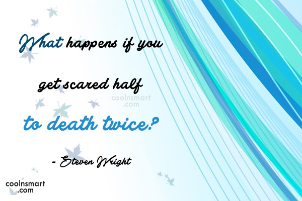 Quote: What happens if you get scared half...