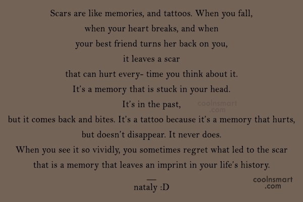 Life Quote: Scars are like memories, and tattoos. When...