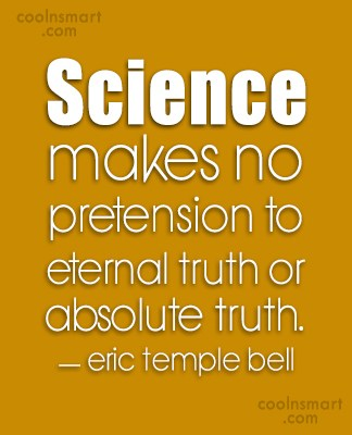 Quote: Science makes no pretension to eternal truth...