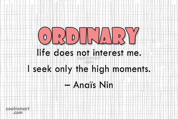 Quote: Ordinary life does not interest me. I...