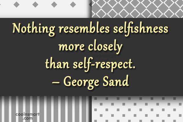 Quote: Nothing resembles selfishness more closely than self-respect....
