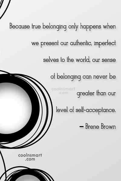 Quote: Because true belonging only happens when we...