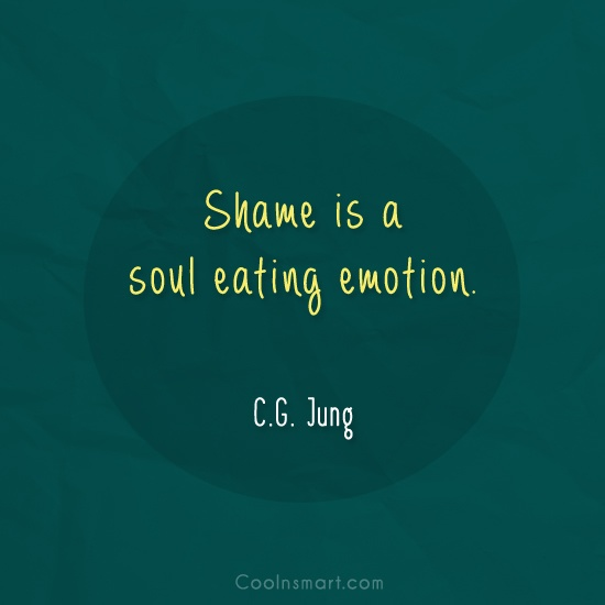 Emotion Quote: Shame is a soul eating emotion. –...