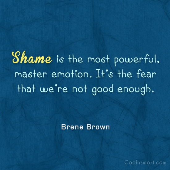 Shame Quote: Shame is the most powerful, master emotion....