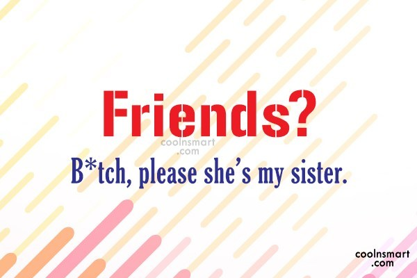 Best Friend Quote: Friends? B*tch, please she's my sister.