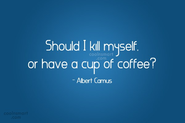 Coffee Quote: Should I kill myself, or have a...