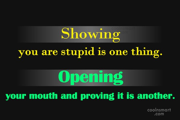 Stupid Quote: Showing you are stupid is one thing....