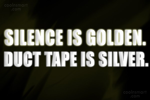 Sarcastic Quote: Silence is golden. duct tape is silver.