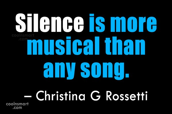 Quote: Silence is more musical than any song....