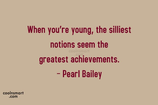 Quote: When you're young, the silliest notions seem...
