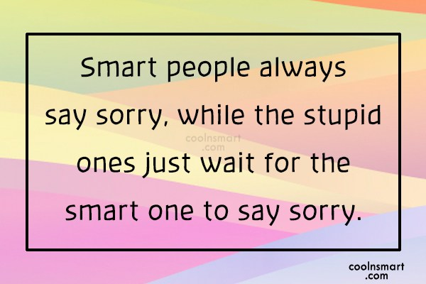 Sorry Quote: Smart people always say sorry, while the...