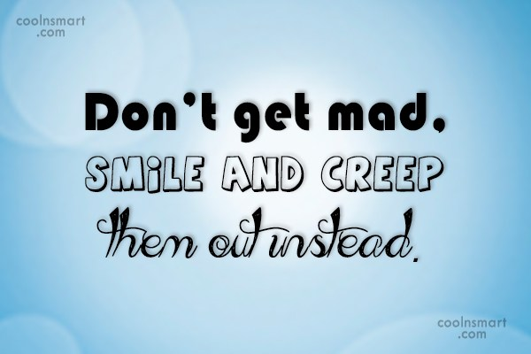 Anger Quote: Don't get mad, smile and creep them...