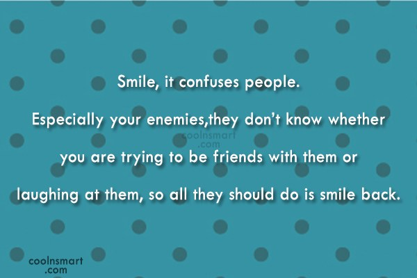 Smile Quote: Smile, it confuses people. Especially your enemies,they...