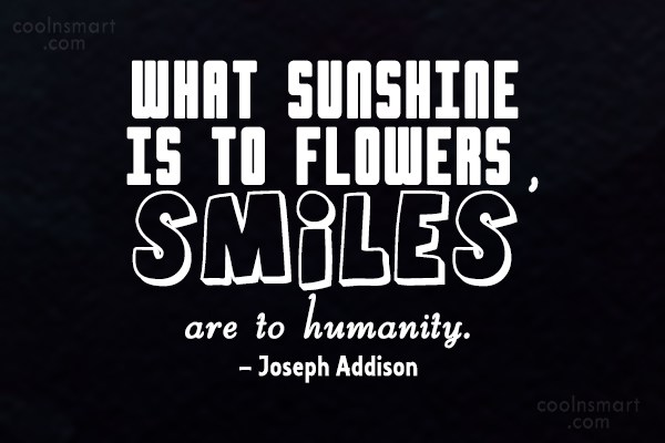 Quote: What sunshine is to flowers, smiles are...