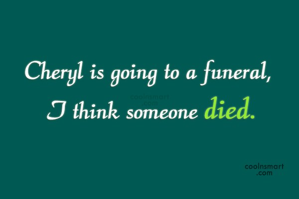 Stupid Quote: Cheryl is going to a funeral, I...