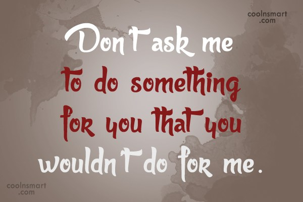 Relationship Quote: Don't ask me to do something for...
