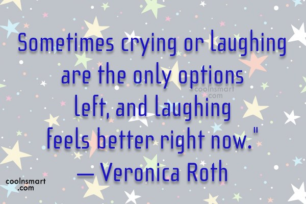 Quote: Sometimes crying or laughing are the only...