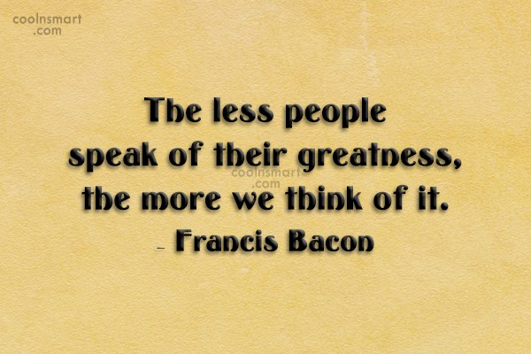 Quote: The less people speak of their greatness,...