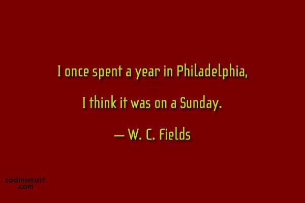 Quote: I once spent a year in Philadelphia,...