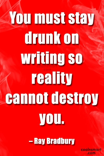 Quote: You must stay drunk on writing so...