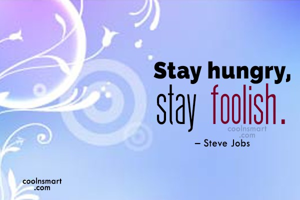 Quote: Stay hungry, stay foolish. – Steve Jobs