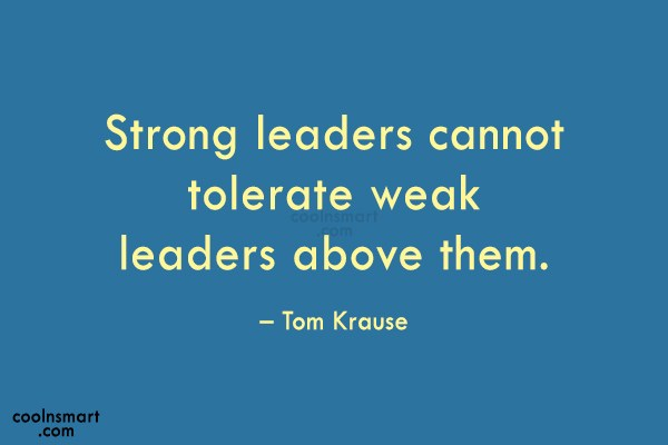 Quote: Strong leaders cannot tolerate weak leaders above...