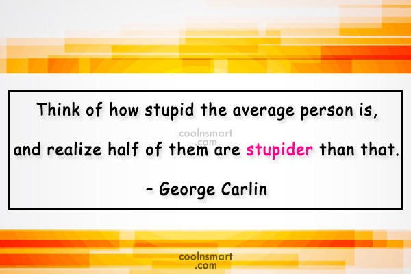 Stupid Quote: Think of how stupid the average person...