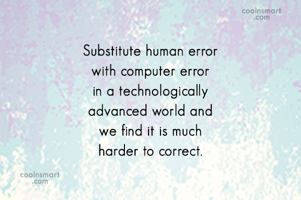 Technology Quote: Substitute human error with computer error in...