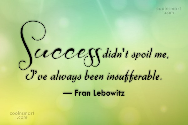 Quote: Success didn't spoil me, I've always been...