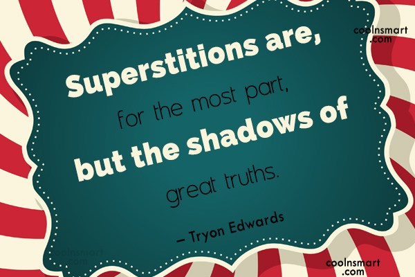Quote: Superstitions are, for the most part, but...