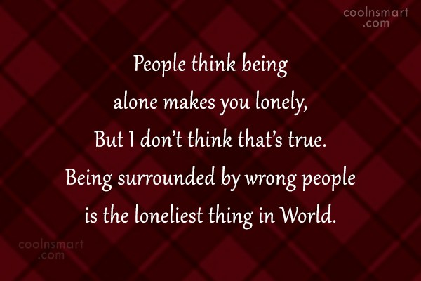 Loneliness Quote: People think being alone makes you lonely,...