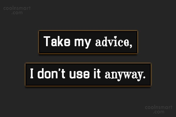 T-Shirt Quote: Take my advice,I don't use it anyway.